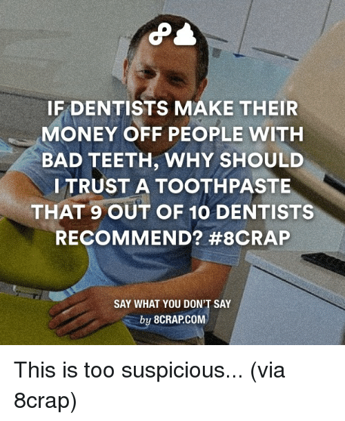 Dank, 🤖, and Teeth: IF DENTISTS MAKE THEIR  MONEY OFF PEOPLE WITH  BAD TEETH, WHY SHOULD  I TRUST A TOOTHPASTE  THAT 9 OUT OF 10 DENTISTS  RECOMMEND? #8CRAP  SAY WHAT YOU DON'T SAY  by 8CRAPCOM This is too suspicious... (via 8crap)