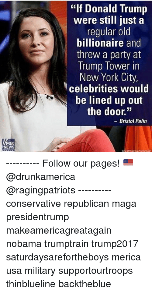"""Bristol: """"If Donald Trump  were still just a  regular old  billionaire and  threw a party at  Trump lower in  New York City,  celebrities would  be lined up out  the door.""""  - Bristol Palin  FOX  NEWS  Todd Wlliarson ---------- Follow our pages! 🇺🇸 @drunkamerica @ragingpatriots ---------- conservative republican maga presidentrump makeamericagreatagain nobama trumptrain trump2017 saturdaysarefortheboys merica usa military supportourtroops thinblueline backtheblue"""