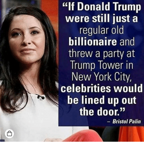"Donald Trump, New York, and Party: ""If Donald Trump  were still just a  regular old  billionaire and  threw a party at  Trump Tower in  New York City,  celebrities would  be lined up out  the door.""  - Bristol Palin  凸"