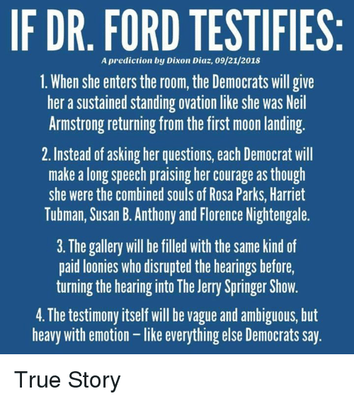 Rosa Parks: IF DR. FORD TESTIFIES  A prediction by Dixon Diaz, 09/21/2018  1. When she enters the room, the Democrats will give  her a sustained standing ovation like she was Neil  Armstrong returning from the first moon landing  2. Instead of asking her questions, each Democrat will  make a long speech praising her courage as though  she were the combined souls of Rosa Parks, Harriet  Tubman, Susan B. Anthony and Florence Nightengale.  3. The gallery will be filled with the same kind of  paid loonies who disrupted the hearings before,  turning the hearing into The Jerry Springer Show.  4. The testimony itself will be vague and ambiguous, but  heavy with emotion - like everything else Democrats say True Story