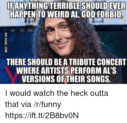 Funny, God, and Weird: IF  EANYTHİNGTERRİBLESHOULDEVER  HAPPENTO WEIRD AL GOD FORBID  THERE SHOULD BE A TRIBUTE CONCERT  WHERE ARTISTS PERFORM AL'S  VERSIONS OF THEIR SONGS. I would watch the heck outta that via /r/funny https://ift.tt/2B8bv0N