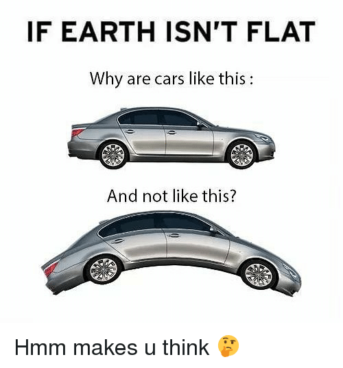 Cars, Memes, and Earth: IF EARTH ISN'T FLAT  Why are cars like this  And not like this? Hmm makes u think 🤔