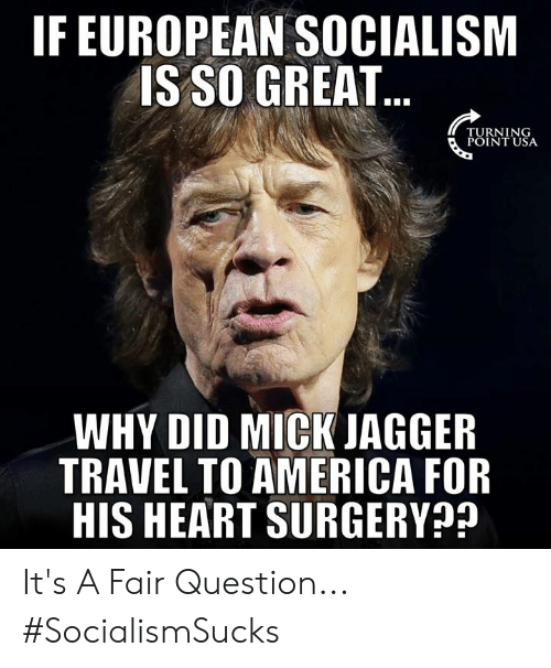 America, Memes, and Heart: IF EUROPEAN SOCIALISM  IS SO GREAT  TURNING  POINT USA  WHY DID MICK JAGGER  TRAVEL TO AMERICA FOR  HIS HEART SURGERY It's A Fair Question... #SocialismSucks