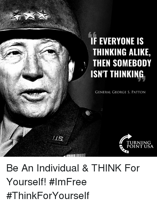 Memes, George S. Patton, and 🤖: IF EVERYONE IS  THINKING ALIKE,  THEN SOMEBODY  ISN'T THINKING  GENERAL GEORGE S. PATTON  ZL.S  TURNING  POINT USA Be An Individual & THINK For Yourself! #ImFree #ThinkForYourself