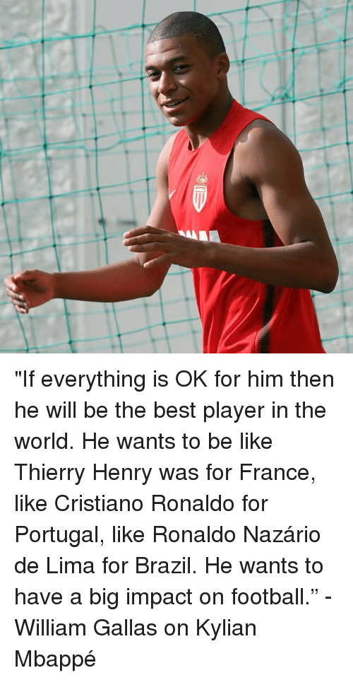 "Be Like, Cristiano Ronaldo, and Football: ""If everything is OK for him then he will be the best player in the world. He wants to be like Thierry Henry was for France, like Cristiano Ronaldo for Portugal, like Ronaldo Nazário de Lima for Brazil. He wants to have a big impact on football.""  - William Gallas on Kylian Mbappé"