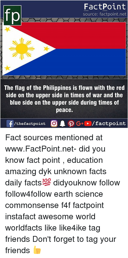 donte: If  FactPoint  source: factpoint.net  The flag of the Philippines is flown with the red  side on the upper side in times of war and the  blue side on the upper side during times of  peace.  f/thefactpoint  G+/factpoint Fact sources mentioned at www.FactPoint.net- did you know fact point , education amazing dyk unknown facts daily facts💯 didyouknow follow follow4follow earth science commonsense f4f factpoint instafact awesome world worldfacts like like4ike tag friends Don't forget to tag your friends 👍