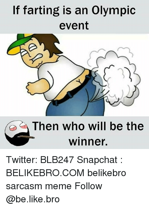 Be Like, Meme, and Memes: If farting is an Olympic  event  Then who will be the  winner. Twitter: BLB247 Snapchat : BELIKEBRO.COM belikebro sarcasm meme Follow @be.like.bro