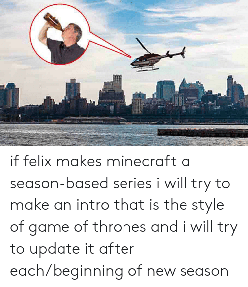 Game of Thrones, Minecraft, and Game: if felix makes minecraft a season-based series i will try to make an intro that is the style of game of thrones and i will try to update it after each/beginning of new season