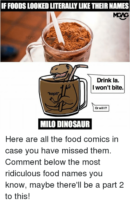 dinosaure: IF FOODS LOOKED LITERALLY LIKE THEIR NAMES  MGAG  Drink la.  I won't bite.  *kepit*  Or will I?  MILO DINOSAUR Here are all the food comics in case you have missed them. Comment below the most ridiculous food names you know, maybe there'll be a part 2 to this!