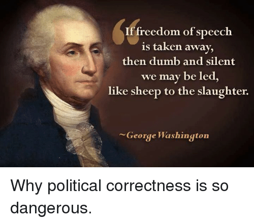Dumb, Memes, and Taken: If freedom of speech  is taken away,  then dumb and silent  we may be led  like sheep to the slaughter.  ~George Washington Why political correctness is so dangerous.