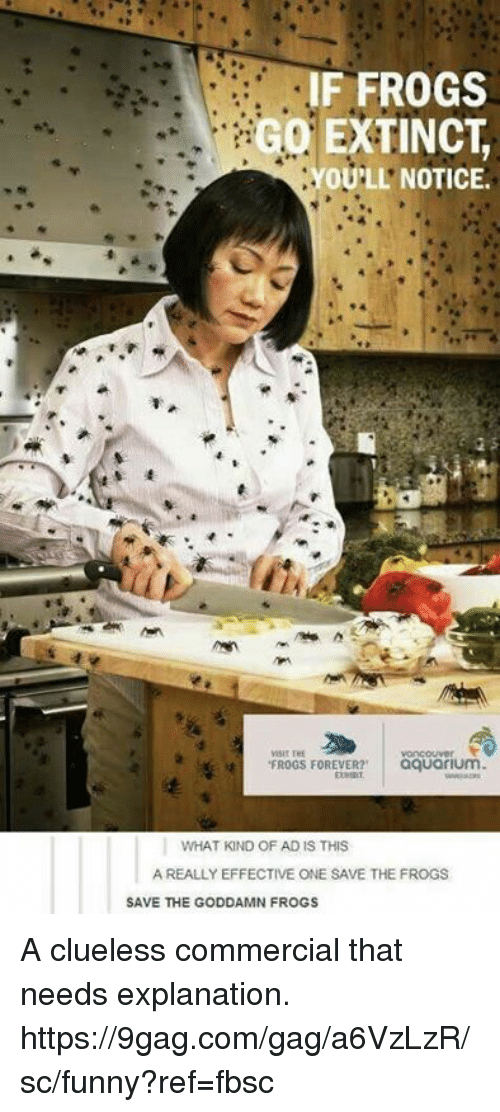 9gag, Dank, and Funny: IF FROGS  GO EXTINCT  OU'LL' NOTICE.  VISIT THE  FROGS FOREVER? aquarium  WHAT KIND OF AD IS THIS  A REALLY EFFECTIVE ONE SAVE THE FROGS  SAVE THE GODDAMN FROGS A clueless commercial that needs explanation.  https://9gag.com/gag/a6VzLzR/sc/funny?ref=fbsc