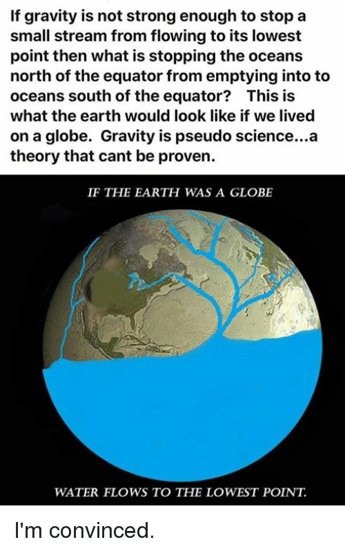 Dank, Earth, and Gravity: If gravity is not strong enough to stop a  small stream from flowing to its lowest  point then what is stopping the oceans  north of the equator from emptying into to  oceans south of the equator? This is  what the earth would look like if we lived  on a globe. Gravity is pseudo science...a  theory that cant be proven.  IF THE EARTH WAS A GLOBE  WATER FLOWS TO THE LOWEST POINT I'm convinced.