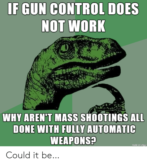 Control, Work, and Imgur: IF GUN CONTROL DOES  NOT WORK  WHY AREN'T MASS SHOOTINGS ALL  DONE WITH FULLY AUTOMATIC  WEAPONS?  made on imgur Could it be…