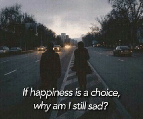 Sad, Happiness, and Why: If happiness is a choice,  why am I still sad?