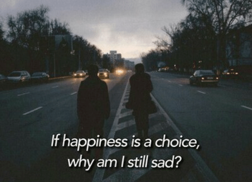 Why Am: If happiness is a choice,  why am Istill sad?
