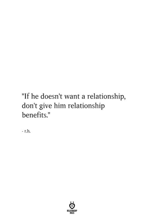 "Him, Relationship, and  Want: ""If he doesn't want a relationship,  don't give him relationship  benefits."""