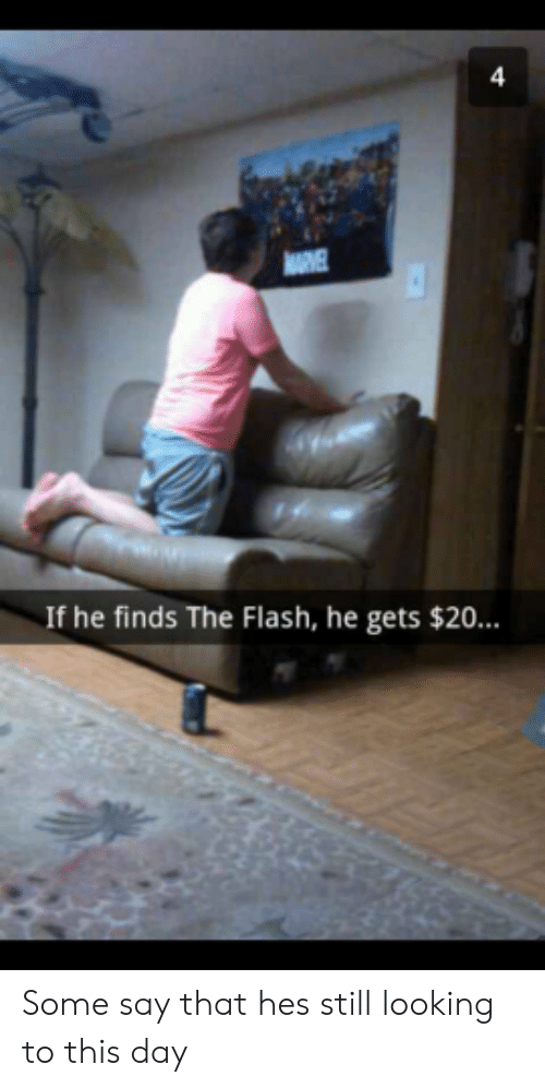 The Flash, Flash, and Looking: If he finds The Flash, he gets $20 Some say that hes still looking to this day