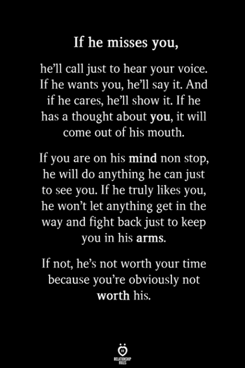 Say It, Time, and Voice: If he misses you,  he'll call just to hear your voice.  If he wants you, he'll say it. And  if he cares, he'll show it. If he  has a thought about you, it will  come out of his mouth.  If you are on his mind non stop,  he will do anything he can just  to see you. If he truly likes you,  he won't let anything get in the  way and fight back just to keep  you in his arms  If not, he's not worth your time  because you're obviously not  worth his.