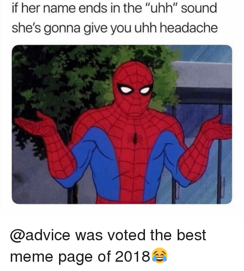 """Advice, Meme, and Memes: if her name ends in the """"uhh"""" sound  she's gonna give you uhh headache @advice was voted the best meme page of 2018😂"""