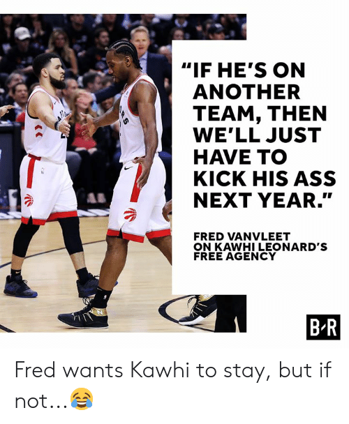 "Ass, Free, and Another: ""IF HE'S ON  ANOTHER  TEAM, THEN  WE'LL JUST  HAVE TO  KICK HIS ASS  NEXT YEAR.""  SY  FRED VANVLEET  ON KAWHI LEONARD'S  FREE AGENCY  B R  RS Fred wants Kawhi to stay, but if not...😂"