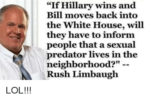 "Rush Limbaugh: ""If Hillary wins and  Bill moves back into  the White House, will  they have to inform  people that a sexual  predator lives in the  neighborhood?""  Rush Limbaugh LOL!!!"