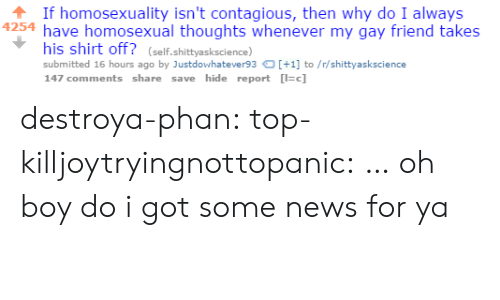 News, Target, and Tumblr: If homosexuality isn't contagious, then why do I always  4254 have homosexual thoughts whenever my gay friend takes  his shirt off? (self.shittyaskscience)  submitted 16 hours ago by Justdowhatever93+1 to/r/shittyaskscience  147 comments share save hide report c] destroya-phan: top-killjoytryingnottopanic:  …  oh boy do i got some news for ya