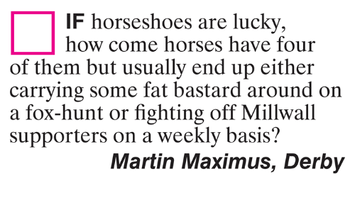 Horses, Martin, and Maximus: IF horseshoes are lucky,  how come horses have four  of them but usually end up either  carrving some fat bastard around on  a fox-hunt or fighting off Millwall  supporters on a weekly basis?  Martin Maximus, Derby