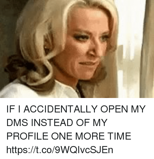 Funny, Time, and One: IF I ACCIDENTALLY OPEN MY DMS INSTEAD OF MY PROFILE ONE MORE TIME https://t.co/9WQIvcSJEn