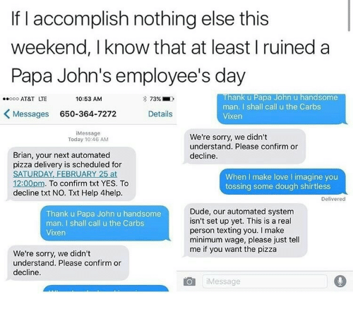 papa john: If I accomplish nothing else this  weekend, I know that at least I ruined a  Papa John's employee's day  Thank u Papa John u handsome  man. I shall call u the Carbs  Vixen  oo AT&T LTE  10:53 AM  7396.  Messages 650-364-7272Details  iMessage  Today 10:46 AM  We're sorry, we didn't  understand. Please confirm or  decline  Brian, your next automated  pizza delivery is scheduled for  SATURDAY, FEBRUARY 25 at  12:00pm. To confirm txt YES. To  decline txt NO. Txt Help 4help  When I make love I imagine you  tossing some dough shirtless  Delivered  Thank u Papa John u handsome  man. I shall call u the Carbs  Vixen  Dude, our automated system  isn't set up yet. This is a real  person texting you. I make  minimum wage, please just tell  me if you want the pizza  We're sorry, we didn't  understand. Please confirm or  decline  iMessage