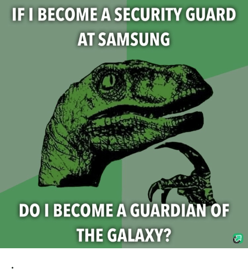 Guardian, Samsung, and Galaxy: IF I BECOME A SECURITY GUARD  AT SAMSUNG  DO I BECOME A GUARDIAN OF  THE GALAXY? .