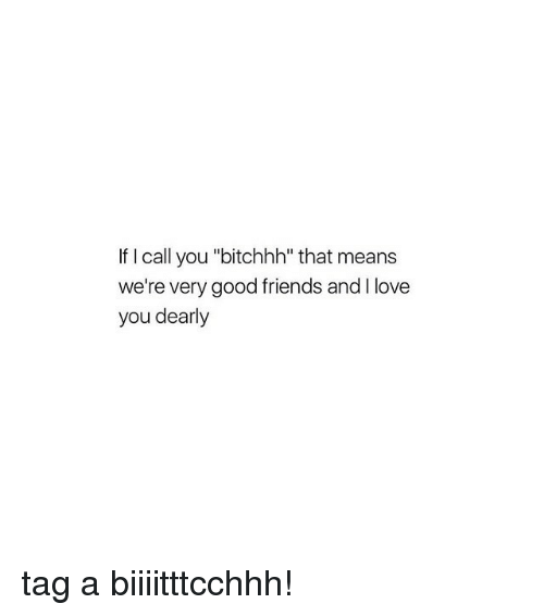 "Friends, Love, and Good: If I call you ""bitchhh"" that means  we're very good friends andI love  you dearly tag a biiiitttcchhh!"