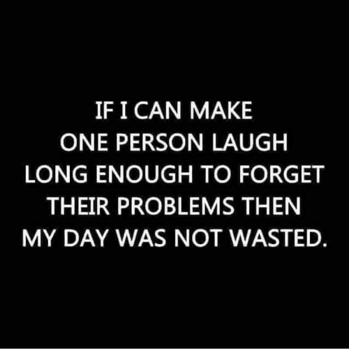 Memes, 🤖, and Can: IF I CAN MAKE  ONE PERSON LAUGH  LONG ENOUGH TO FORGET  THEIR PROBLEMS THEN  MY DAY WAS NOT WASTED