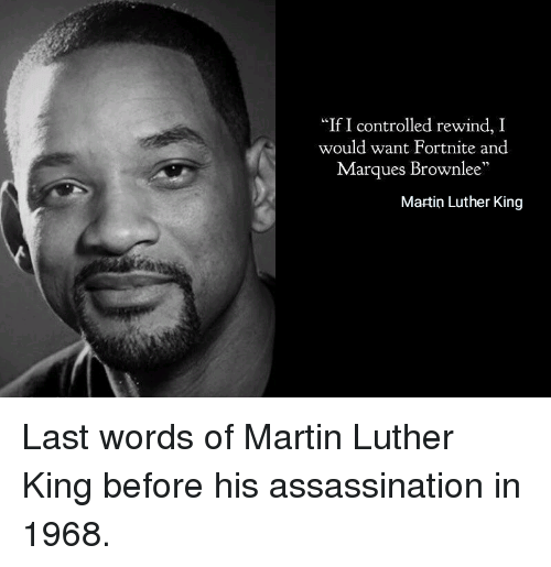"Assassination, Martin, and Martin Luther: ""If I controlled rewind, I  would want Fortnite and  Marques Brownlee  Martin Luther King Last words of Martin Luther King before his assassination in 1968."