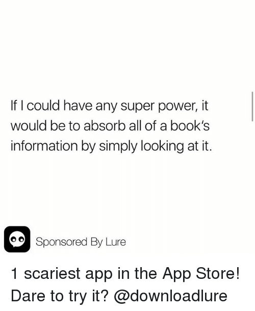 Books, Memes, and App Store: If I could have any super power, it  would be to absorb all of a book's  information by simply looking at it.  00Sponsored By Lure 1 scariest app in the App Store! Dare to try it? @downloadlure