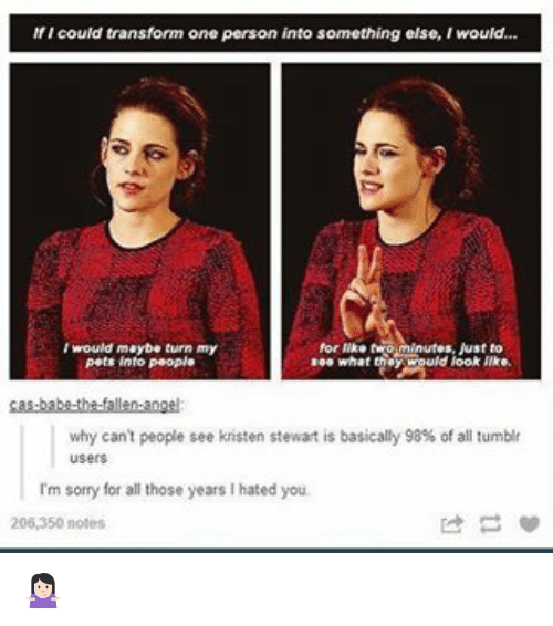 Memes, Sorry, and Tumblr: If I could transform one person into something else, Iwould...  I would maybe turn my  for twom Just to  see what  uld look like.  pets into People  why can't people see kristen stewart is basically 98% of all tumblr  I'm sorry for all those years l hated you.  206,350 notes 🤷🏻‍♀️