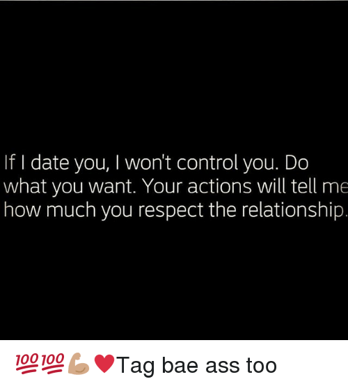 Ass, Bae, and Memes: If I date you, I won't control you. Do  what you want. Your actions will tell me  how much you respect the relationship. 💯💯💪🏽♥️Tag bae ass too