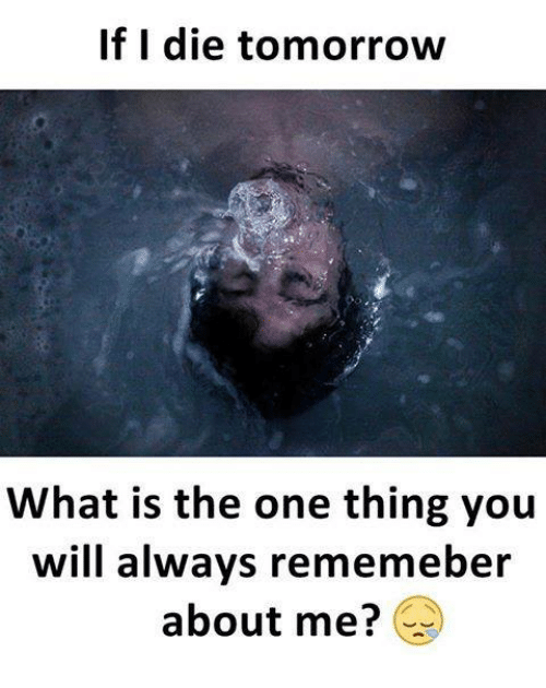 dieing: If I die tomorrow  What is the one thing you  will always rememeber  about me?
