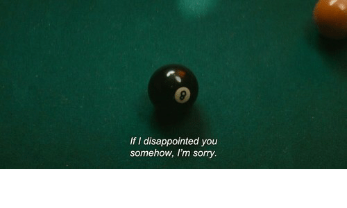 Disappointed, Sorry, and You: If I disappointed you  somehow, I'm sorry.