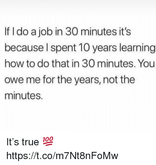 True, How To, and How: If I do a job in 30 minutes it's  because Ispent 10 years learning  how to do that in 30 minutes. You  owe me for the years, not the  minutes. It's true 💯 https://t.co/m7Nt8nFoMw