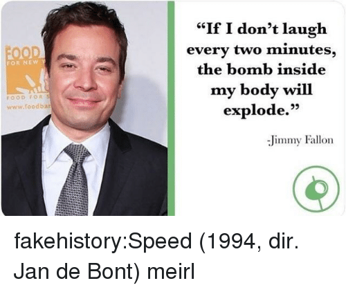 "Food, Jimmy Fallon, and Tumblr: ""If I don't laugh  every two minutes,  the bomb inside  my body will  explode.""  FOR NEW  FOOD FOR S  www.foodba  95  Jimmy Fallon fakehistory:Speed (1994, dir. Jan de Bont) meirl"