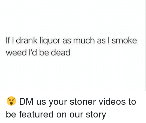 Videos, Weed, and Marijuana: If I drank liquor as much as I smoke  weed I'd be dead 😵 DM us your stoner videos to be featured on our story