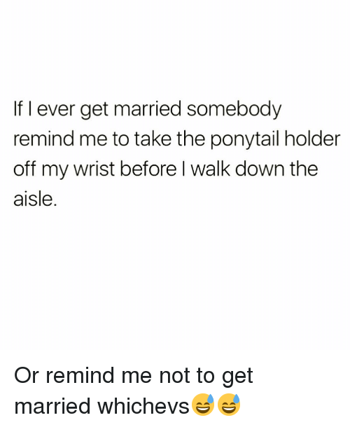 Funny, Remind Me To, and Down: If I ever get married somebody  remind me to take the ponytail holder  off my wrist before l walk down the  aisle. Or remind me not to get married whichevs😅😅