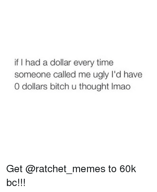 Ratchet Memes: if I had a dollar every time  someone called me ugly l'd have  0 dollars bitch u thought Imao Get @ratchet_memes to 60k bc!!!