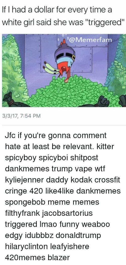 """Memes, White Girl, and Crossfit: If I had a dollar for every time a  white girl said she was """"triggered""""  @Memerfarm  3/3/17, 7:54 PM Jfc if you're gonna comment hate at least be relevant. kitter spicyboy spicyboi shitpost dankmemes trump vape wtf kyliejenner daddy kodak crossfit cringe 420 like4like dankmemes spongebob meme memes filthyfrank jacobsartorius triggered lmao funny weaboo edgy idubbbz donaldtrump hilaryclinton leafyishere 420memes blazer"""