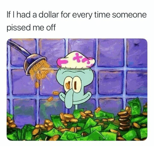 Relationships, Time, and For: If I had a dollar for every time someone  pissed me off