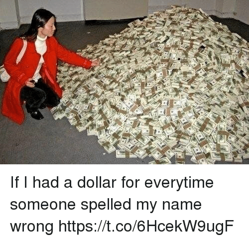 Girl Memes, Name, and For: If I had a dollar for everytime someone spelled my name wrong https://t.co/6HcekW9ugF