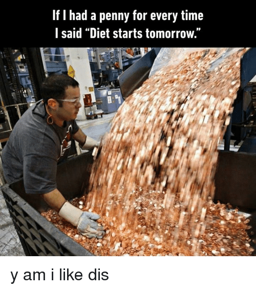 "Dank, Time, and Tomorrow: If I had a penny for every time  l said ""Diet starts tomorrow."" y am i like dis"