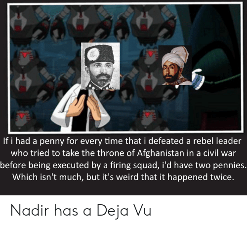 Squad, Weird, and Afghanistan: If i had a penny for every time that i defeated a rebel leader  who tried to take the throne of Afghanistan in a civil war  before being executed by a firing squad, i'd have two pennies.  Which isn't much, but it's weird that it happened twice. Nadir has a Deja Vu