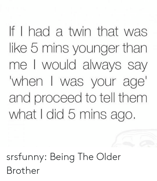 When I Was Your Age: If I had a twin that was  like 5 mins younger than  me I would always say  when I was your age  and proceed to tell them  what I did 5 mins ago. srsfunny:  Being The Older Brother