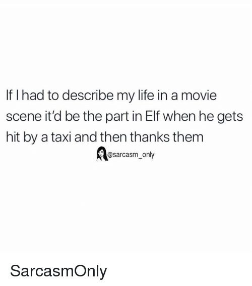 Elf, Funny, and Life: If I had to describe my life in a movie  scene it'd be the part in Elf when he gets  hit by a taxi and then thanks them  @sarcasm_only SarcasmOnly